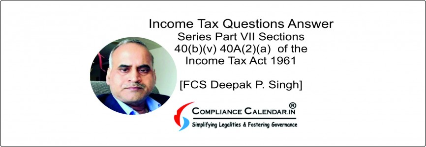 Income Tax Questions Answer Series Part VII Sections 40(b)(v) 40A(2)(a)  of the Income Tax Act 1961 [FCS Deepak P. Singh]
