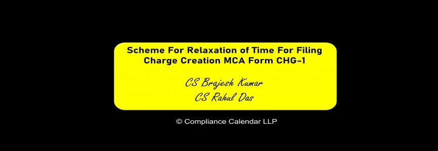 Scheme For Relaxation of Time For Filing Charge Creation MCA Form CHG-1 By CS Brajesh Kumar And CS Rahul Das