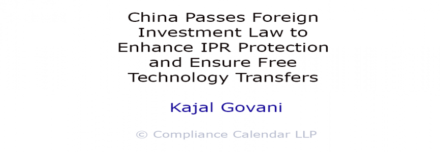 China Passes Foreign Investment Law to Enhance IPR Protection and Ensure Free Technology Transfers By Kajal Govani