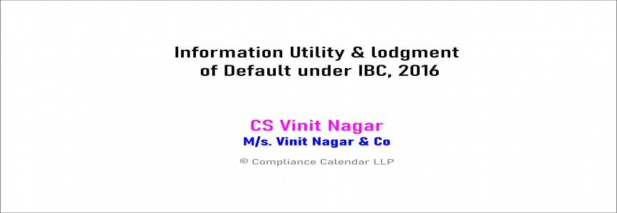 Information Utility & lodgment of Default under IBC, 2016 By FCS Vinit Nagar