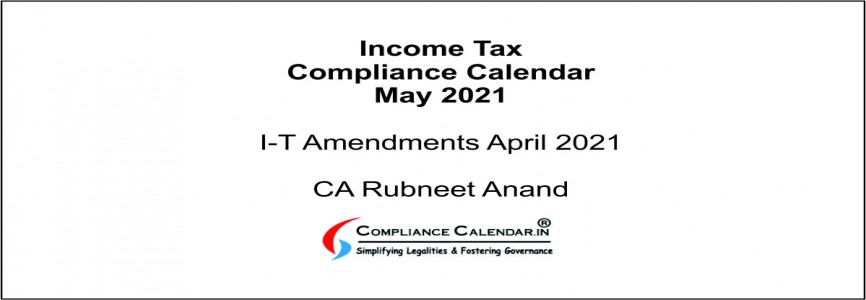 Income Tax Compliance Calendar May 2021 and I-T Amendments April 2021 By CA Rubneet Anand