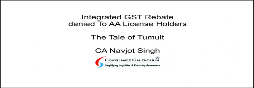Integrated GST Rebate denied To AA License Holders –The Tale of Tumult By CA Navjot Singh