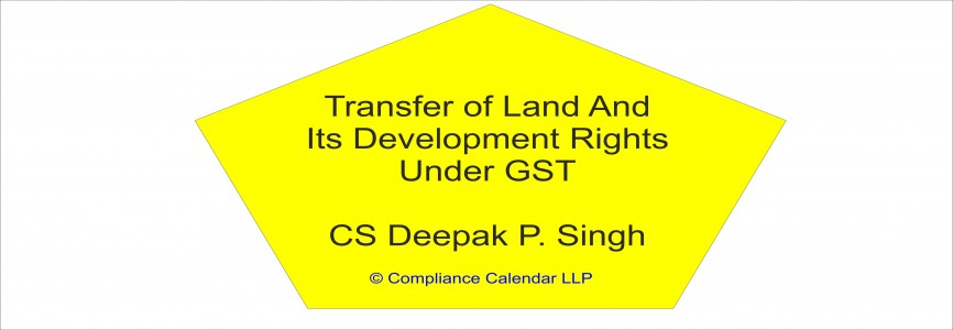 Transfer of Land And Its Development Rights Under GST By CS Deepak P. Singh