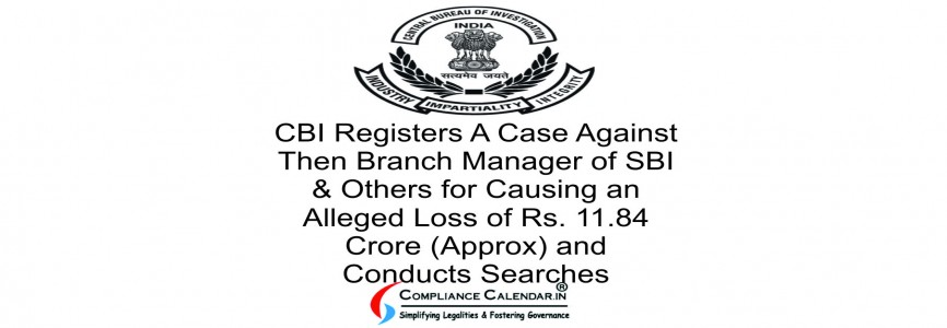 CBI Registers A Case Against Then Branch Manager of SBI & Others for Causing an Alleged Loss of Rs. 11.84 Crore (Approx) and Conducts Searches