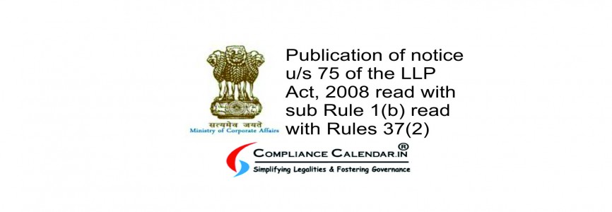 Publication of notice u/s 75 of the LLP Act, 2008 read with sub Rule 1(b) read with Rules 37(2)