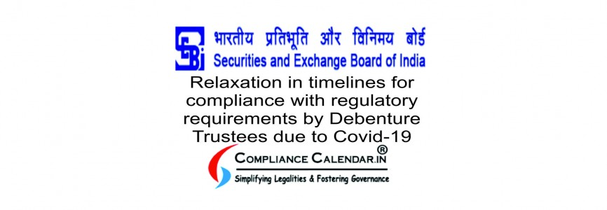 Relaxation in timelines for compliance with regulatory requirements by Debenture Trustees due to Covid-19